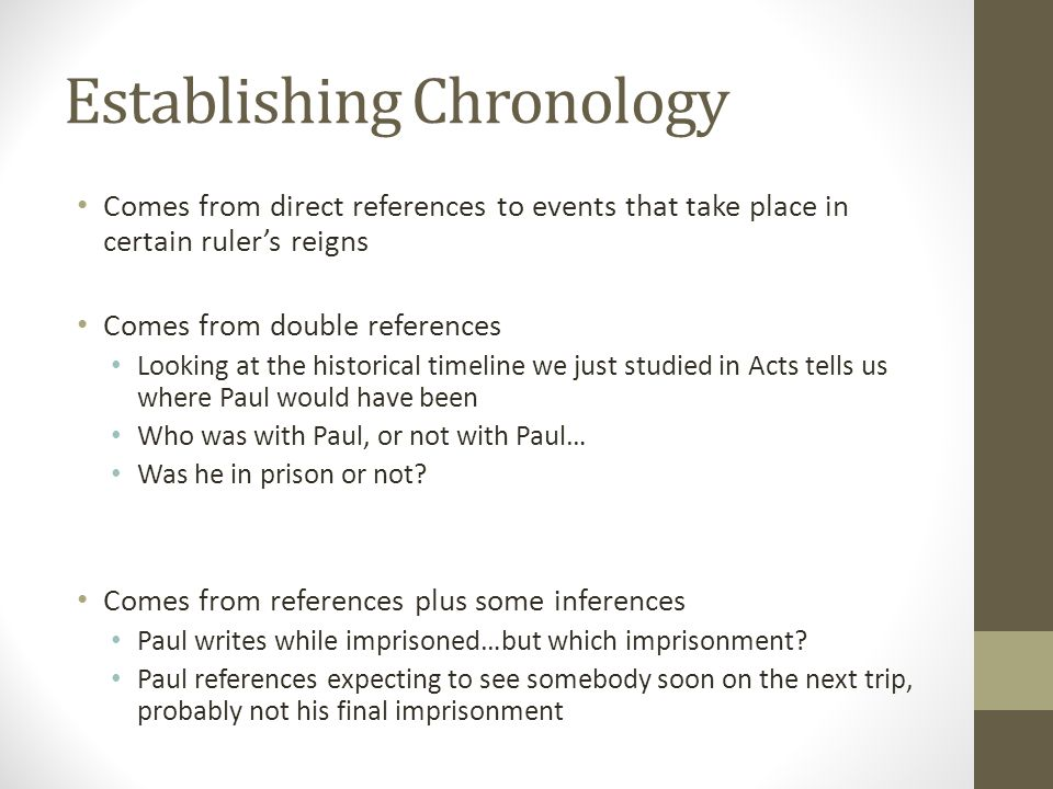 Establishing Chronology Comes from direct references to events that take place in certain ruler's reigns Comes from double references Looking at the historical timeline we just studied in Acts tells us where Paul would have been Who was with Paul, or not with Paul… Was he in prison or not.
