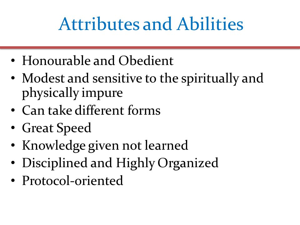 Attributes and Abilities Honourable and Obedient Modest and sensitive to the spiritually and physically impure Can take different forms Great Speed Knowledge given not learned Disciplined and Highly Organized Protocol-oriented