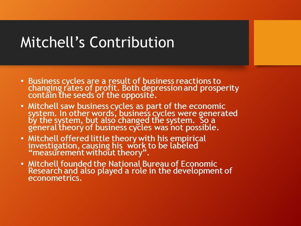 Mitchell's Contribution Business cycles are a result of business reactions to changing rates of profit.