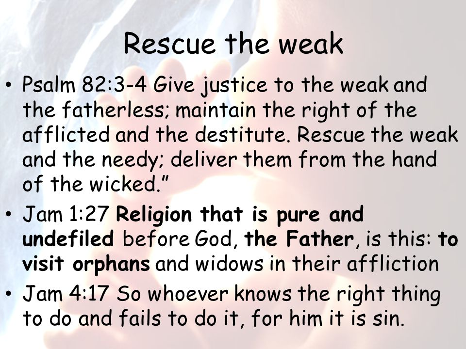 Rescue the weak Psalm 82:3-4 Give justice to the weak and the fatherless; maintain the right of the afflicted and the destitute.