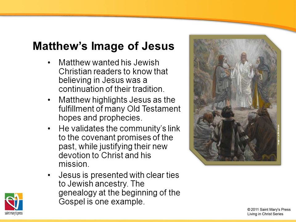 Matthew's Image of Jesus Matthew wanted his Jewish Christian readers to know that believing in Jesus was a continuation of their tradition.