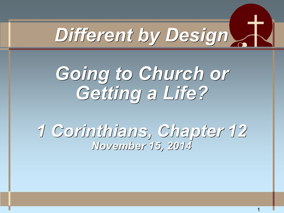 1 Different by Design Going to Church or Getting a Life? 1 Corinthians, Chapter 12 November 15, 2014