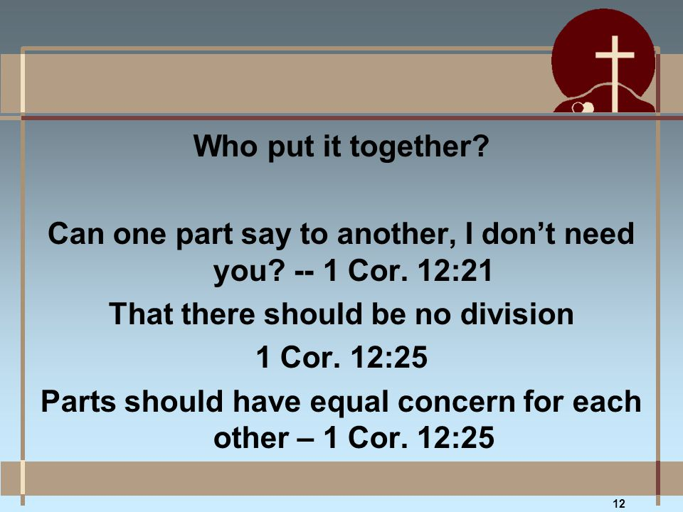 Who put it together? Can one part say to another, I don't need you? -- 1 Cor. 12:21 That there should be no division 1 Cor. 12:25 Parts should have eq