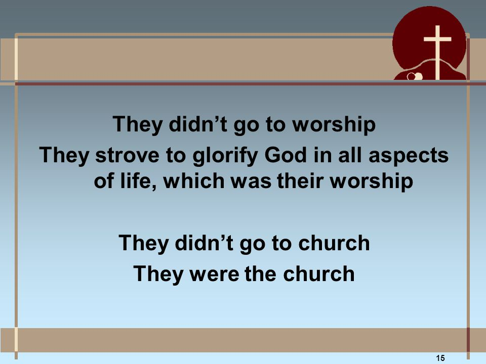 They didn't go to worship They strove to glorify God in all aspects of life, which was their worship They didn't go to church They were the church 15