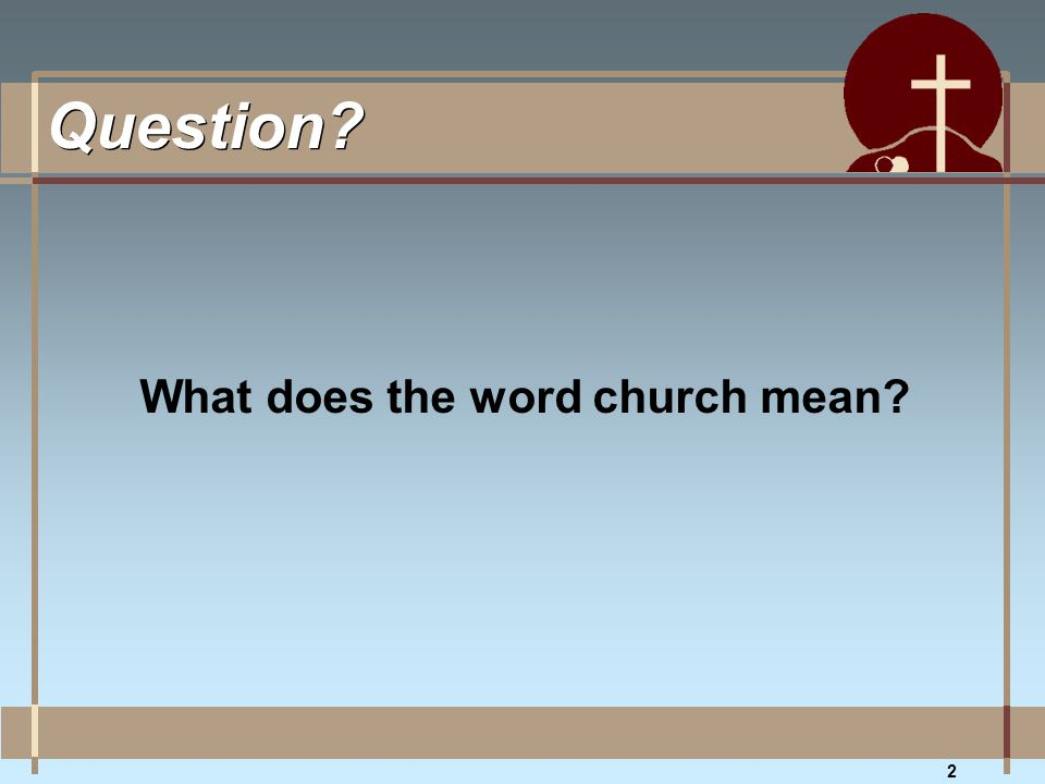 2 Question? What does the word church mean?