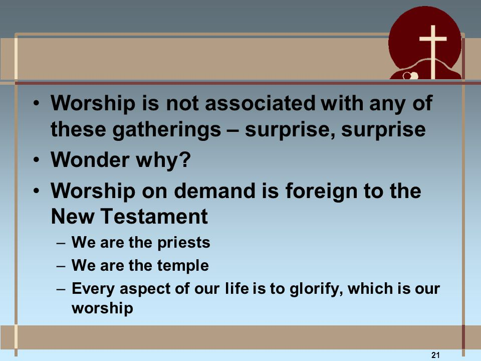 Worship is not associated with any of these gatherings – surprise, surprise Wonder why? Worship on demand is foreign to the New Testament –We are the