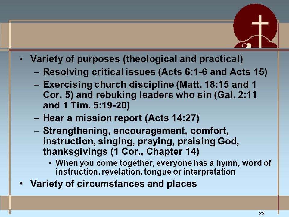Variety of purposes (theological and practical) –Resolving critical issues (Acts 6:1-6 and Acts 15) –Exercising church discipline (Matt. 18:15 and 1 C