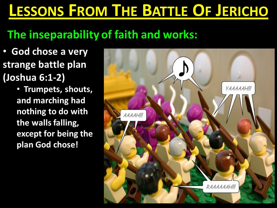 L ESSONS F ROM T HE B ATTLE O F J ERICHO The inseparability of faith and works: God chose a very strange battle plan (Joshua 6:1-2) Trumpets, shouts, and marching had nothing to do with the walls falling, except for being the plan God chose!