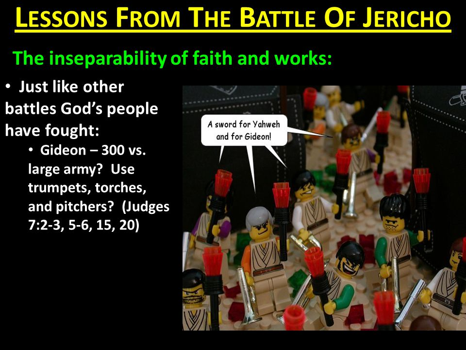 L ESSONS F ROM T HE B ATTLE O F J ERICHO The inseparability of faith and works: Just like other battles God's people have fought: Gideon – 300 vs.