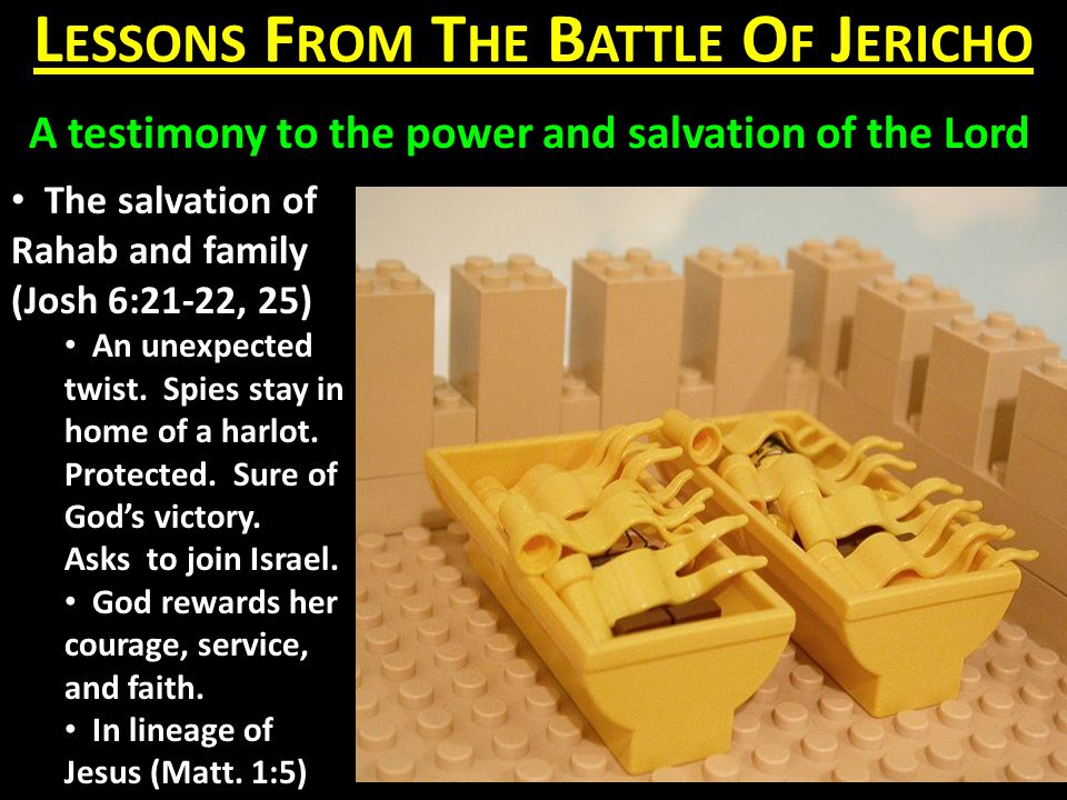 L ESSONS F ROM T HE B ATTLE O F J ERICHO A testimony to the power and salvation of the Lord The salvation of Rahab and family (Josh 6:21-22, 25) An unexpected twist.