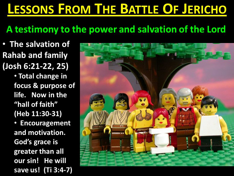 L ESSONS F ROM T HE B ATTLE O F J ERICHO A testimony to the power and salvation of the Lord The salvation of Rahab and family (Josh 6:21-22, 25) Total change in focus & purpose of life.