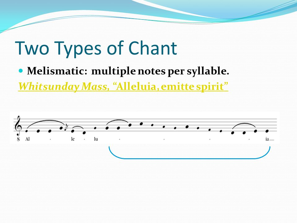 Two Types of Chant Melismatic: multiple notes per syllable.