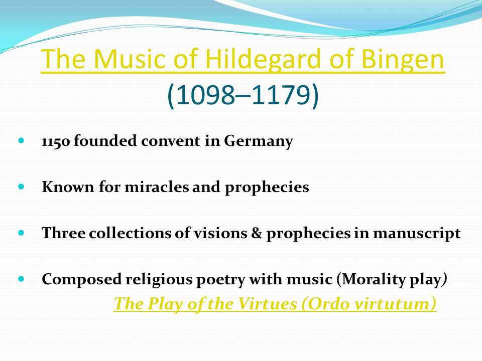 The Music of Hildegard of Bingen The Music of Hildegard of Bingen (1098–1179) 1150 founded convent in Germany Known for miracles and prophecies Three collections of visions & prophecies in manuscript Composed religious poetry with music (Morality play) The Play of the Virtues (Ordo virtutum)