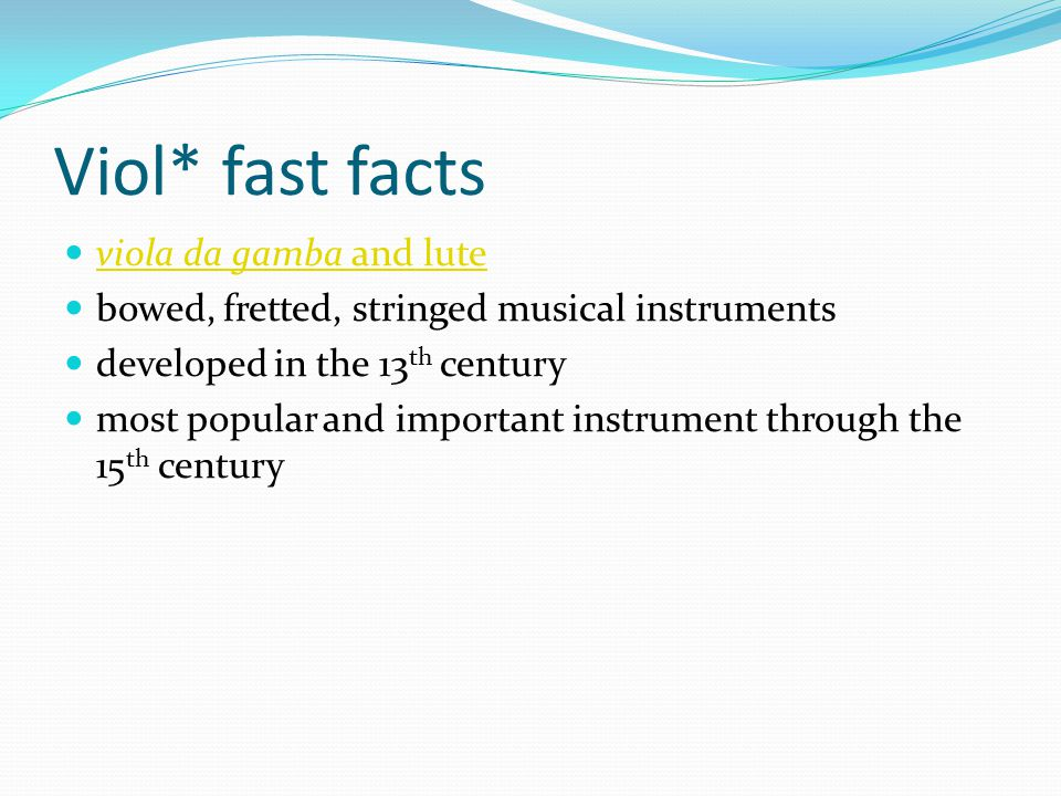 Viol* fast facts viola da gamba and lute viola da gamba and lute bowed, fretted, stringed musical instruments developed in the 13 th century most popular and important instrument through the 15 th century