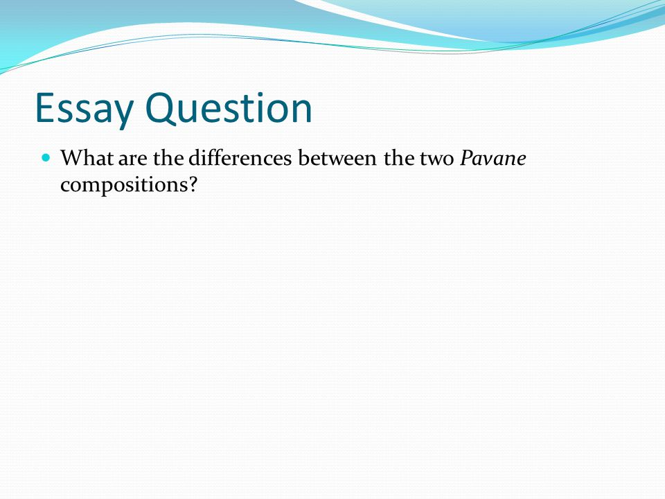 Essay Question What are the differences between the two Pavane compositions