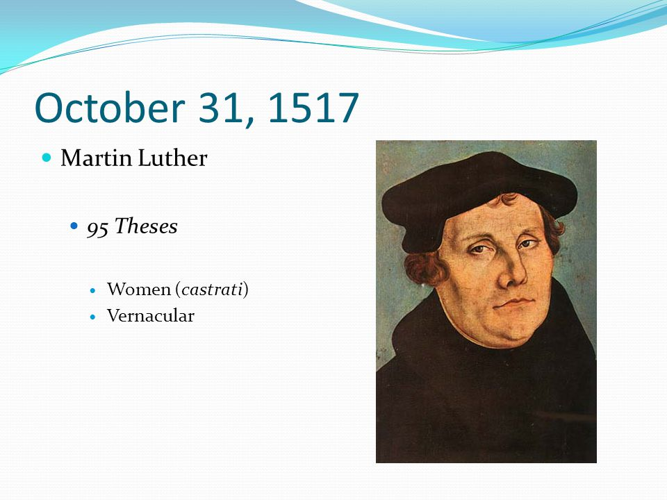 October 31, 1517 Martin Luther 95 Theses Women (castrati) Vernacular