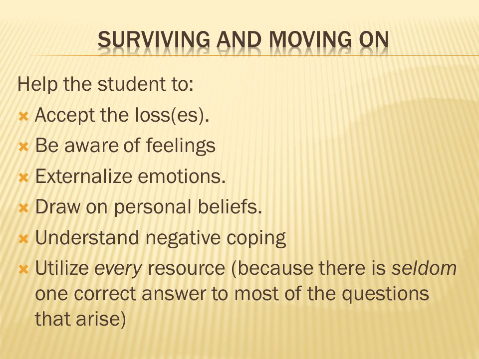 Help the student to:  Accept the loss(es).  Be aware of feelings  Externalize emotions.