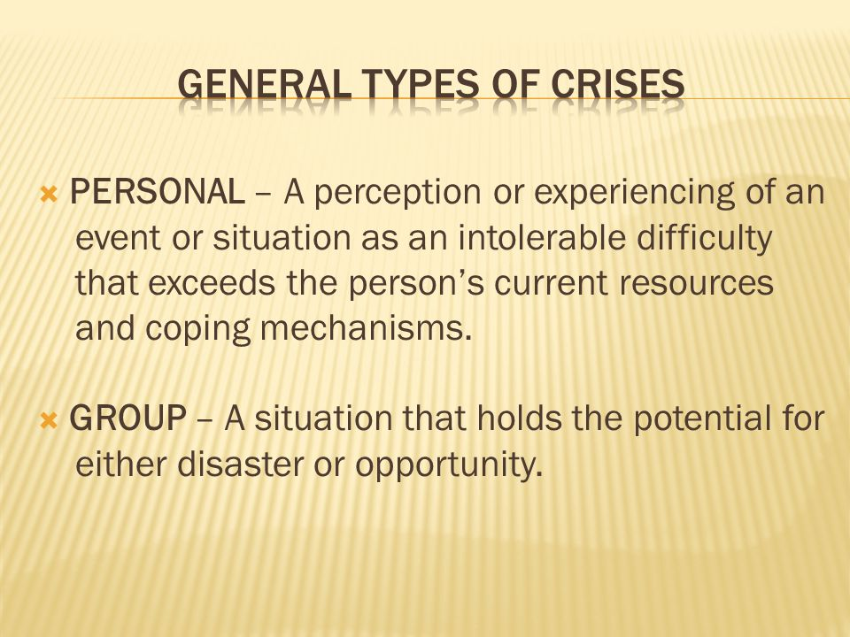 Individuals facing a crisis may:  Cope by themselves and grow stronger from the experience  Survive the immediate crisis, but block it from consciousness, possibly leading to future problems  Break down from the crisis – putting life on hold unless they receive immediate assistance