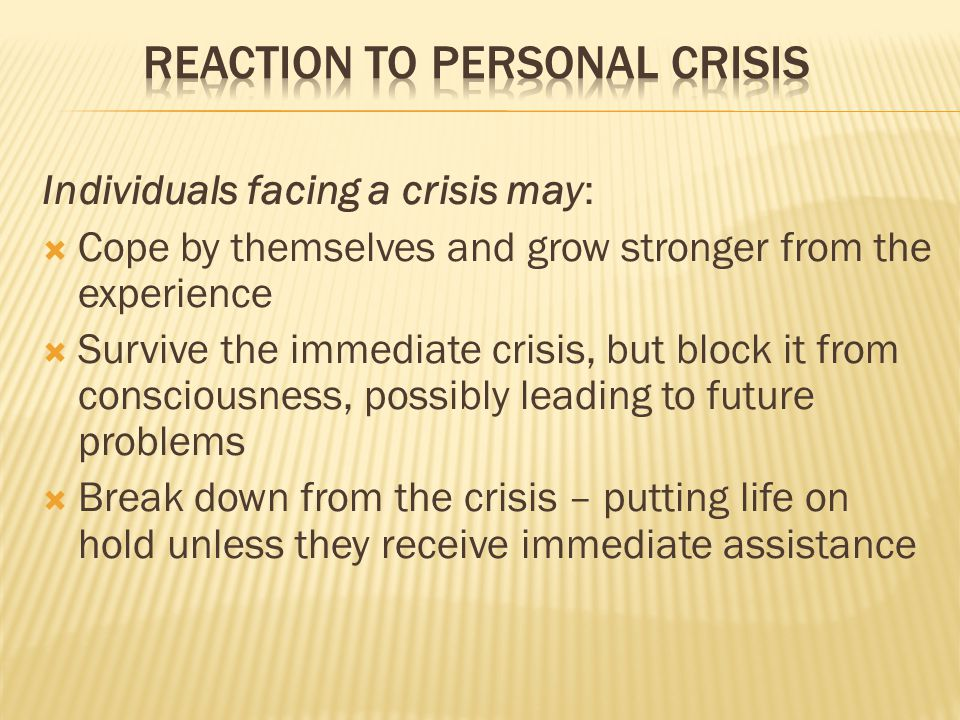 Individuals facing a crisis may:  Cope by themselves and grow stronger from the experience  Survive the immediate crisis, but block it from consciousness, possibly leading to future problems  Break down from the crisis – putting life on hold unless they receive immediate assistance