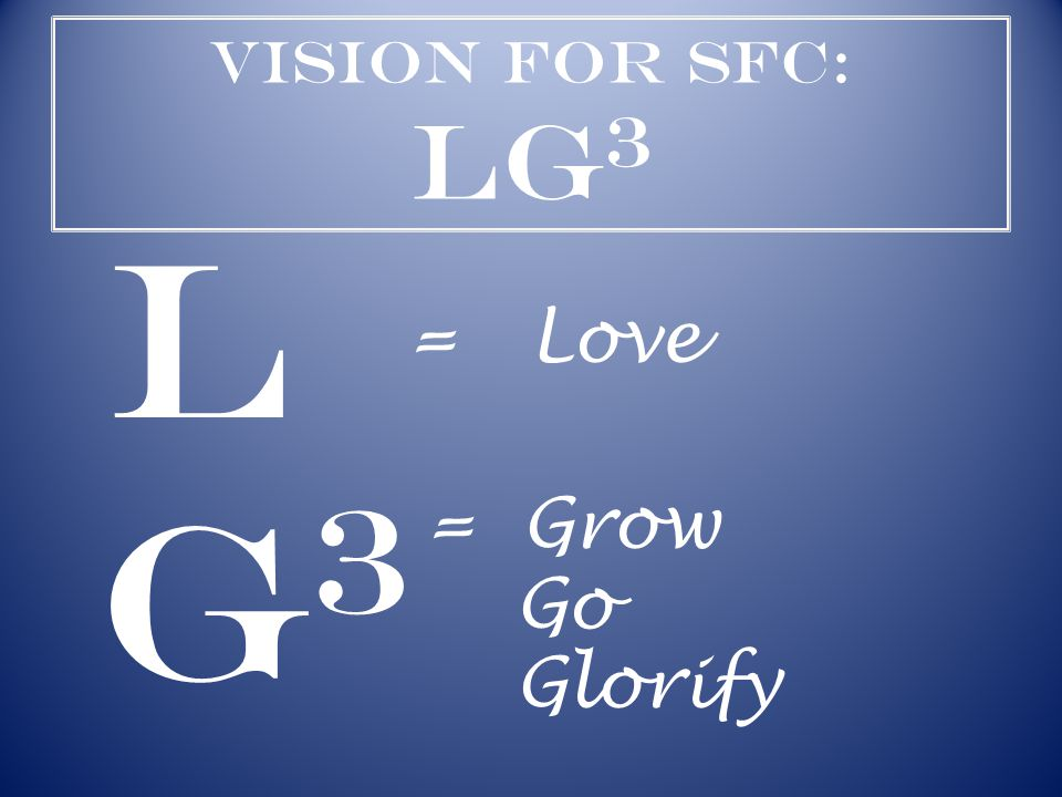 Vision for SFC: LG 3 L G3G3 = Love = Grow Go Glorify