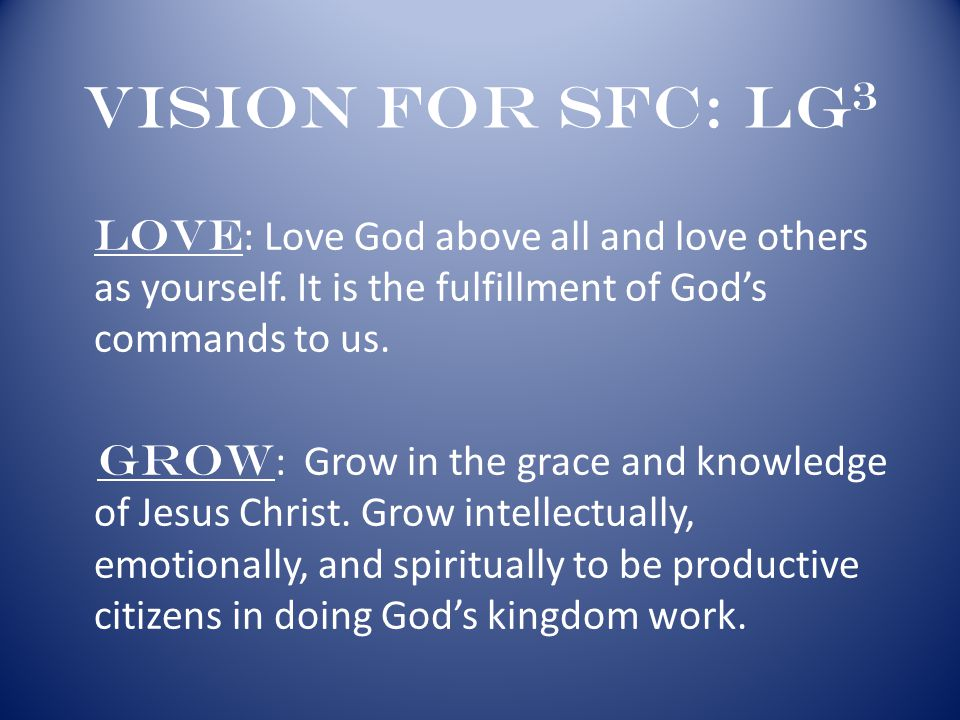Vision for SFC: LG 3 Love : Love God above all and love others as yourself. It is the fulfillment of God's commands to us. Grow : Grow in the grace an