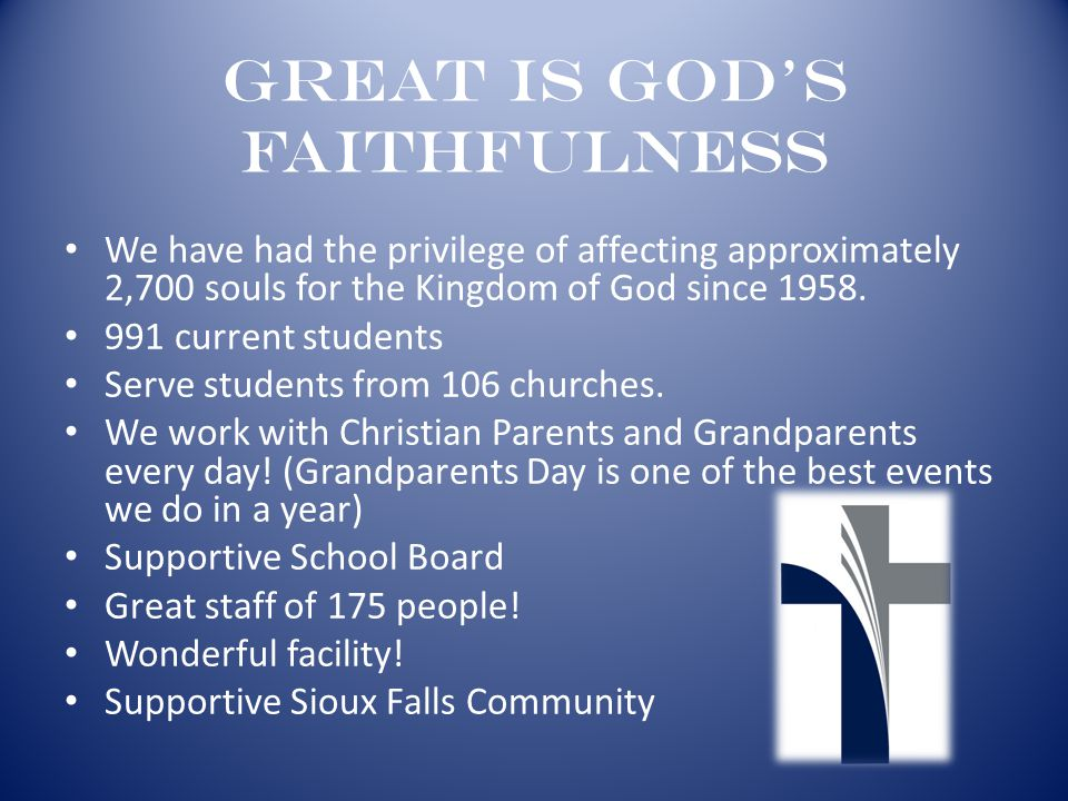 Great is God's Faithfulness We have had the privilege of affecting approximately 2,700 souls for the Kingdom of God since 1958. 991 current students S