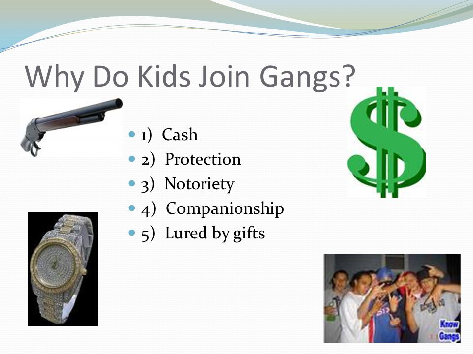Why Do Kids Join Gangs? 1) Cash 2) Protection 3) Notoriety 4) Companionship 5) Lured by gifts