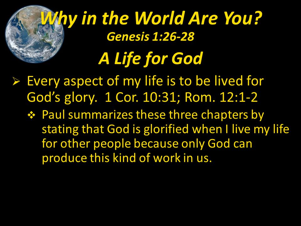 A Life for God  Every aspect of my life is to be lived for God's glory. 1 Cor. 10:31; Rom. 12:1-2  Paul summarizes these three chapters by stating t