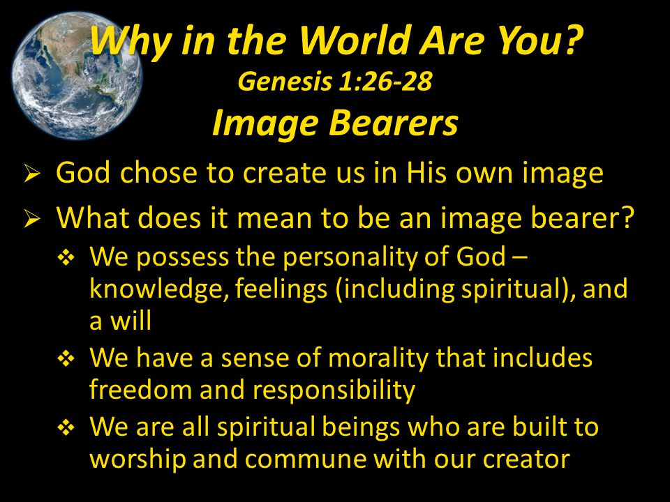 Image Bearers  God chose to create us in His own image  What does it mean to be an image bearer?  We possess the personality of God – knowledge, fe