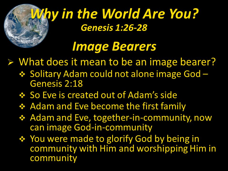Image Bearers  What does it mean to be an image bearer?  Solitary Adam could not alone image God – Genesis 2:18  So Eve is created out of Adam's si