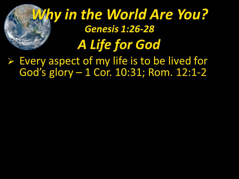 A Life for God  Every aspect of my life is to be lived for God's glory – 1 Cor. 10:31; Rom. 12:1-2 Why in the World Are You? Genesis 1:26-28