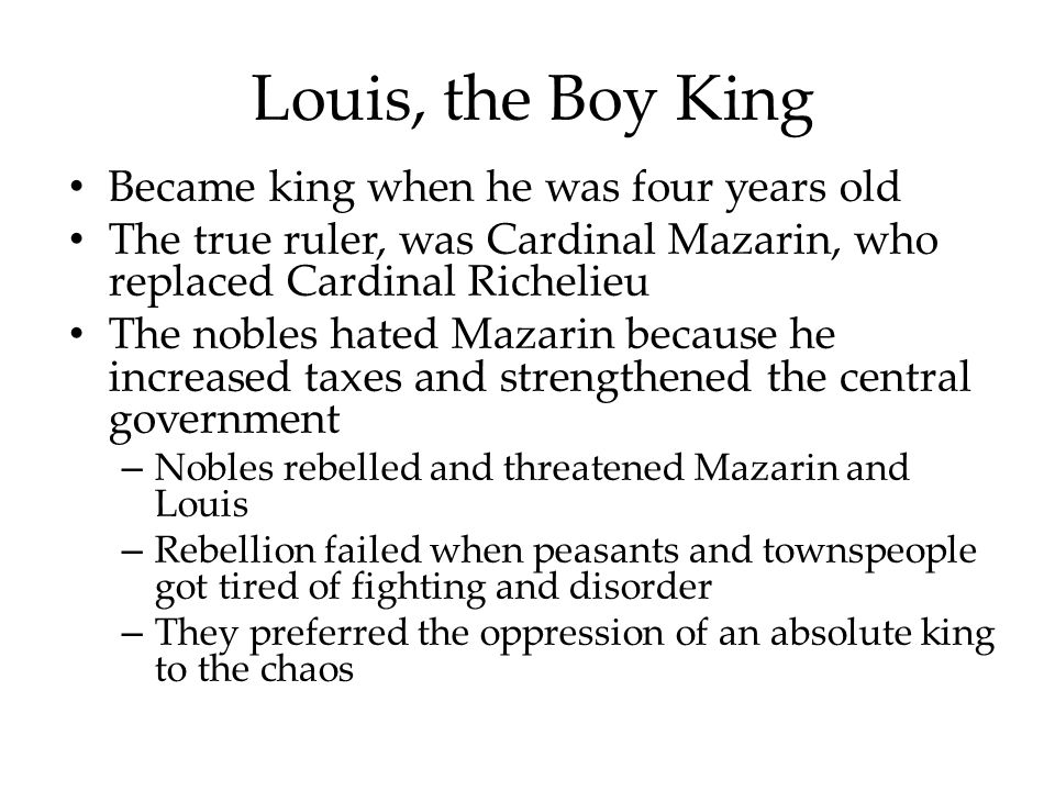 Louis, the Boy King Became king when he was four years old The true ruler, was Cardinal Mazarin, who replaced Cardinal Richelieu The nobles hated Mazarin because he increased taxes and strengthened the central government – Nobles rebelled and threatened Mazarin and Louis – Rebellion failed when peasants and townspeople got tired of fighting and disorder – They preferred the oppression of an absolute king to the chaos