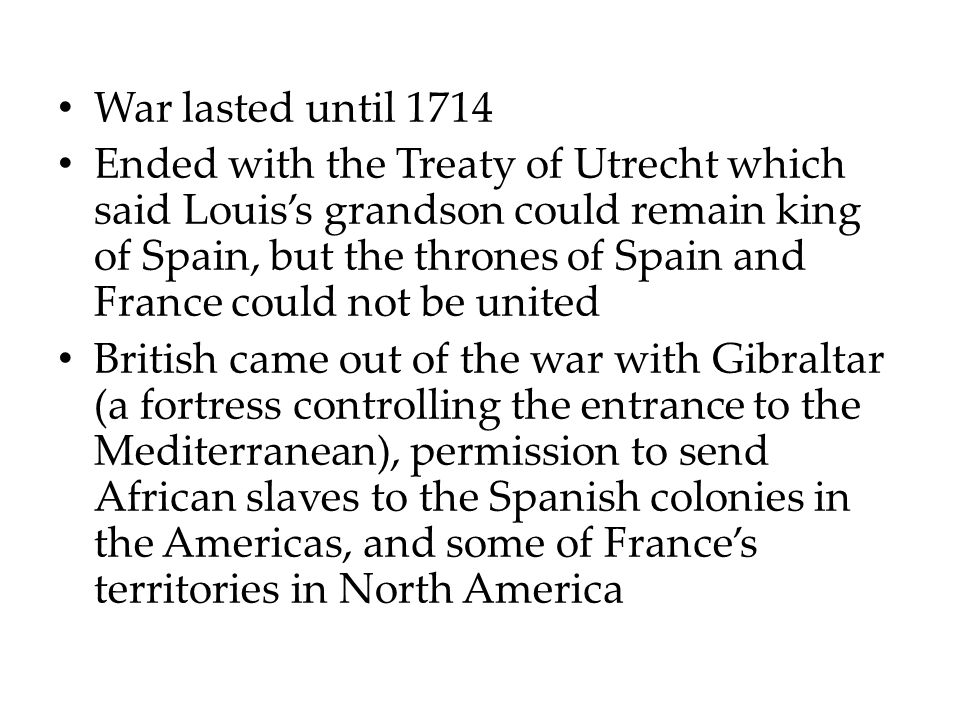 War lasted until 1714 Ended with the Treaty of Utrecht which said Louis's grandson could remain king of Spain, but the thrones of Spain and France could not be united British came out of the war with Gibraltar (a fortress controlling the entrance to the Mediterranean), permission to send African slaves to the Spanish colonies in the Americas, and some of France's territories in North America