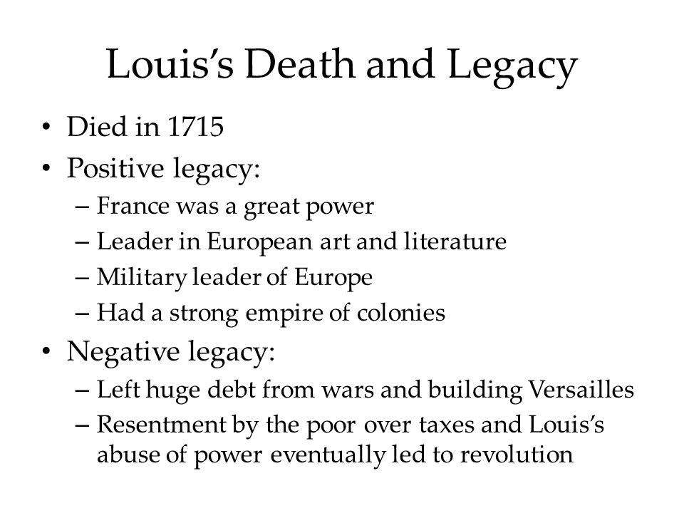Louis's Death and Legacy Died in 1715 Positive legacy: – France was a great power – Leader in European art and literature – Military leader of Europe – Had a strong empire of colonies Negative legacy: – Left huge debt from wars and building Versailles – Resentment by the poor over taxes and Louis's abuse of power eventually led to revolution