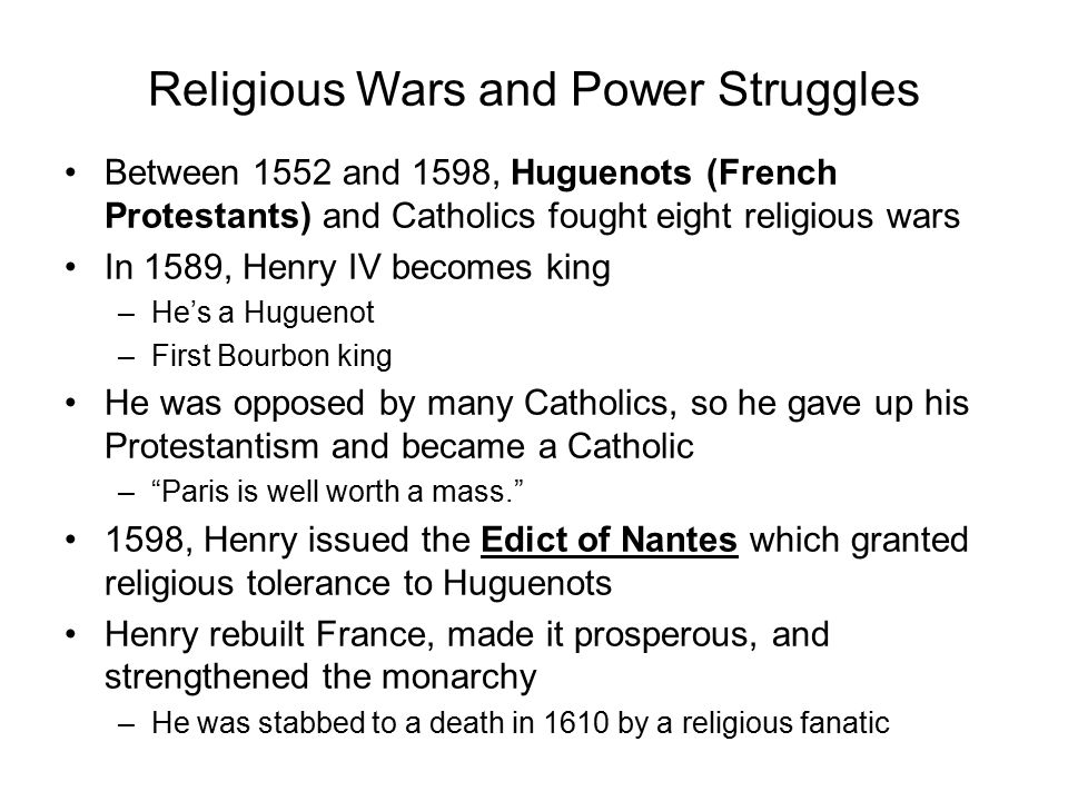 Religious Wars and Power Struggles Between 1552 and 1598, Huguenots (French Protestants) and Catholics fought eight religious wars In 1589, Henry IV becomes king –He's a Huguenot –First Bourbon king He was opposed by many Catholics, so he gave up his Protestantism and became a Catholic – Paris is well worth a mass. 1598, Henry issued the Edict of Nantes which granted religious tolerance to Huguenots Henry rebuilt France, made it prosperous, and strengthened the monarchy –He was stabbed to a death in 1610 by a religious fanatic