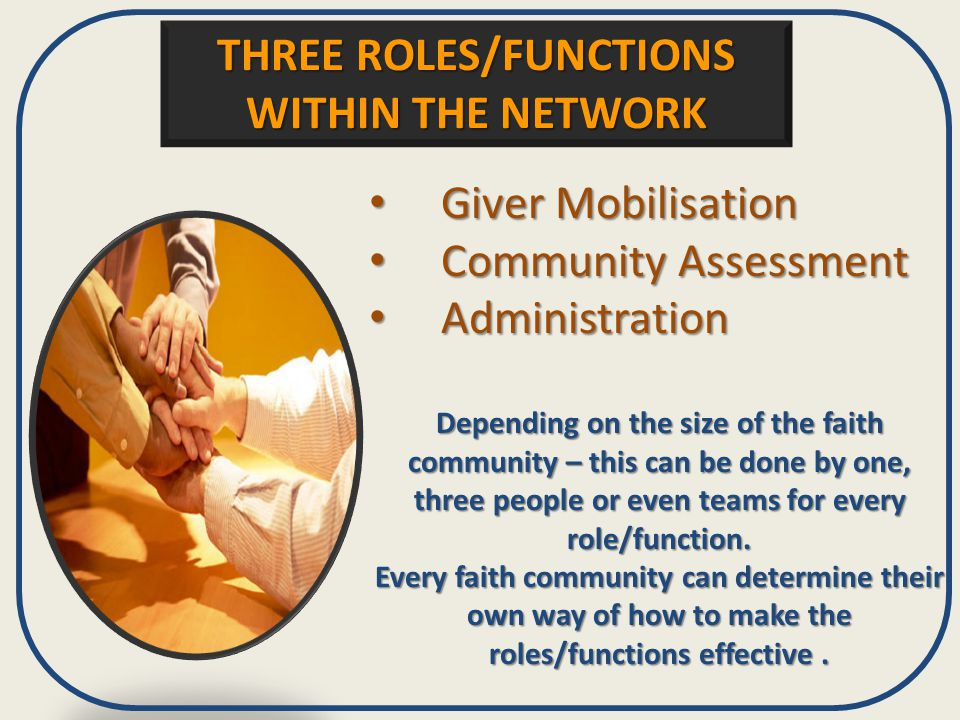 THREE ROLES/FUNCTIONS WITHIN THE NETWORK Giver Mobilisation Giver Mobilisation Community Assessment Community Assessment Administration Administration