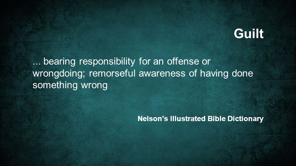 ... bearing responsibility for an offense or wrongdoing; remorseful awareness of having done something wrong Guilt Nelson's Illustrated Bible Dictiona
