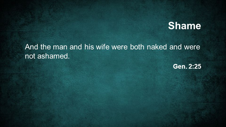 And the man and his wife were both naked and were not ashamed. Shame Gen. 2:25