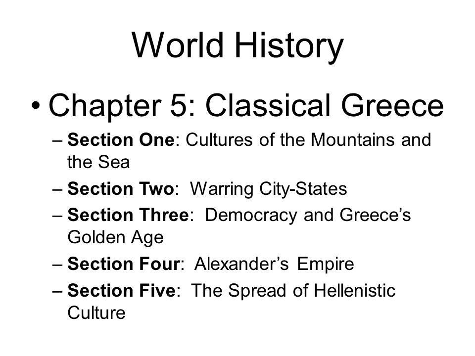World History Chapter 5: Classical Greece –Section One: Cultures of the Mountains and the Sea –Section Two: Warring City-States –Section Three: Democr