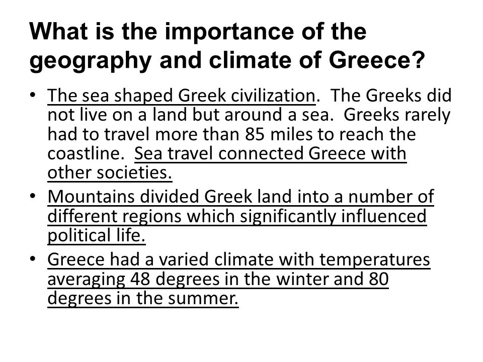 What is the importance of the geography and climate of Greece? The sea shaped Greek civilization. The Greeks did not live on a land but around a sea.