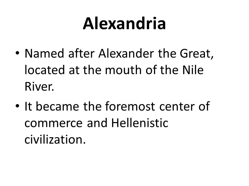 Alexandria Named after Alexander the Great, located at the mouth of the Nile River. It became the foremost center of commerce and Hellenistic civiliza