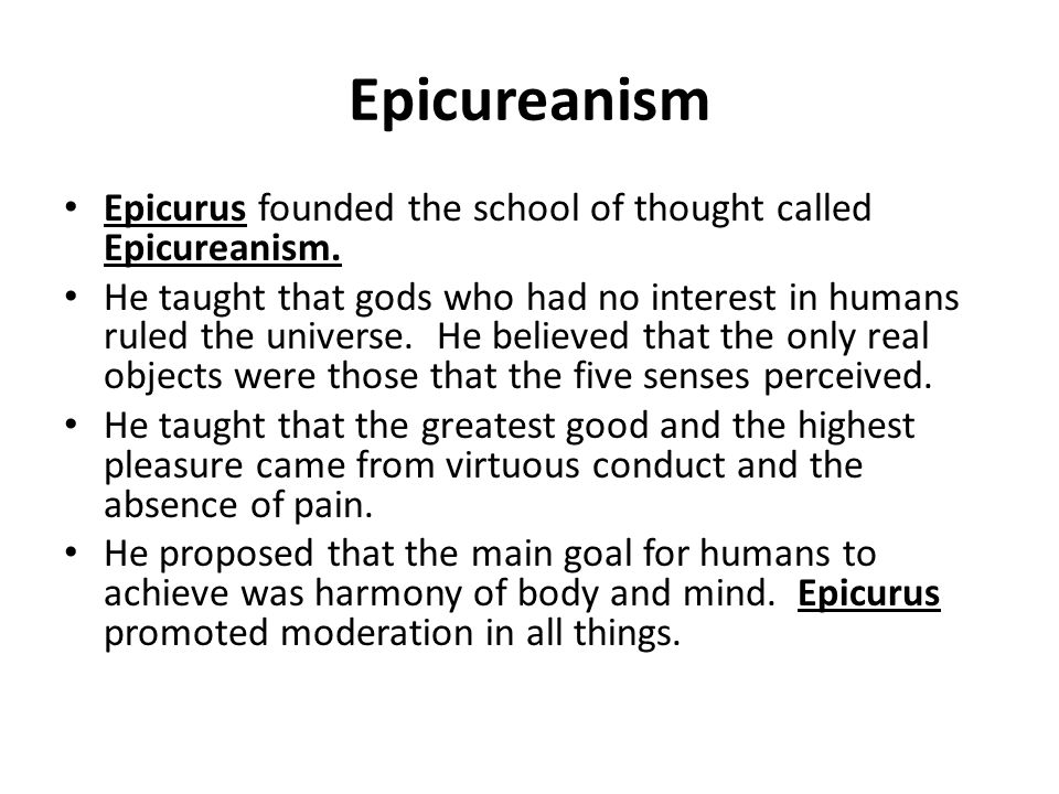 Epicureanism Epicurus founded the school of thought called Epicureanism. He taught that gods who had no interest in humans ruled the universe. He beli
