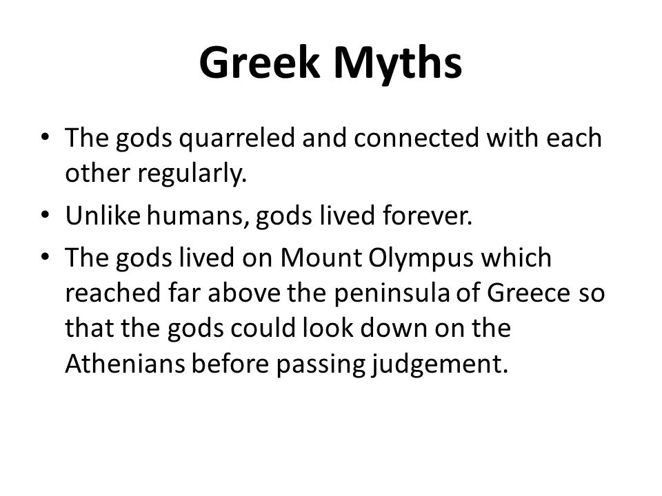 Greek Myths The gods quarreled and connected with each other regularly. Unlike humans, gods lived forever. The gods lived on Mount Olympus which reach