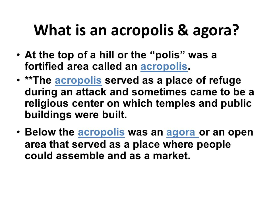 "What is an acropolis & agora? At the top of a hill or the ""polis"" was a fortified area called an acropolis. **The acropolis served as a place of refug"