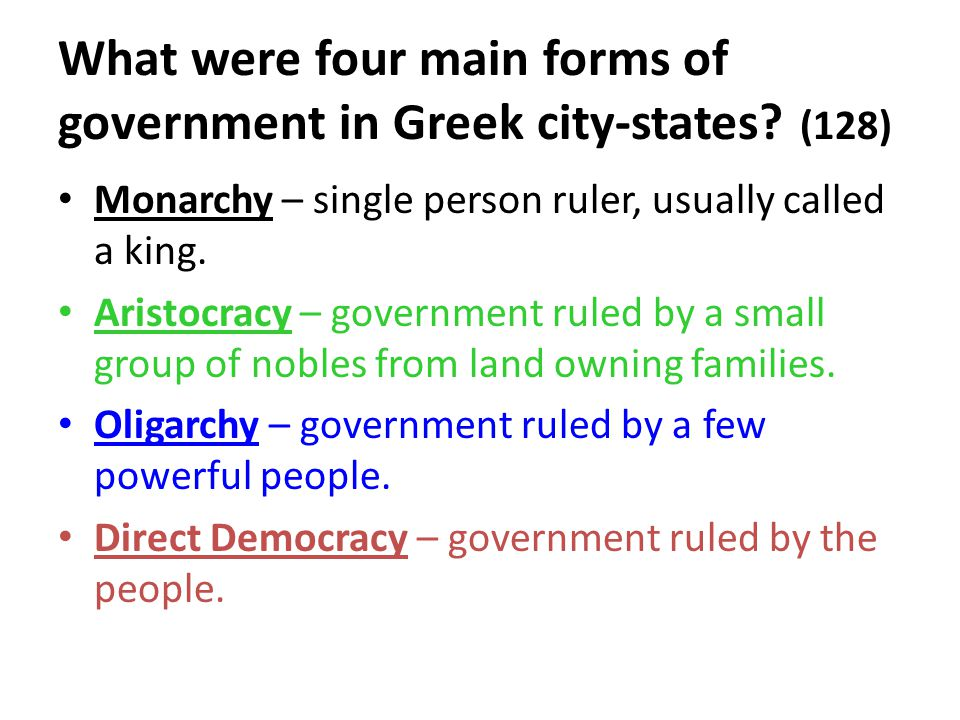 What were four main forms of government in Greek city-states? (128) Monarchy – single person ruler, usually called a king. Aristocracy – government ru