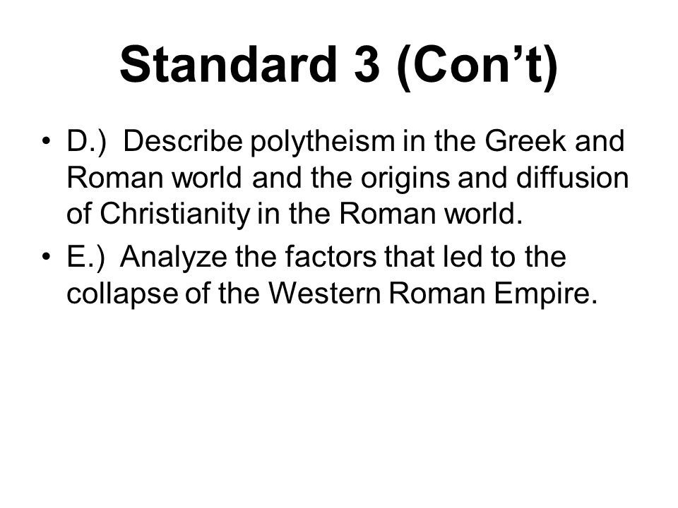 Standard 3 (Con't) D.) Describe polytheism in the Greek and Roman world and the origins and diffusion of Christianity in the Roman world. E.) Analyze