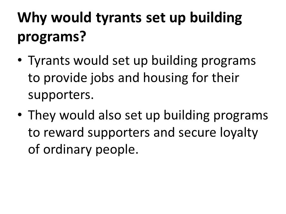 Why would tyrants set up building programs? Tyrants would set up building programs to provide jobs and housing for their supporters. They would also s
