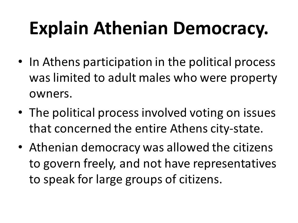 Explain Athenian Democracy. In Athens participation in the political process was limited to adult males who were property owners. The political proces