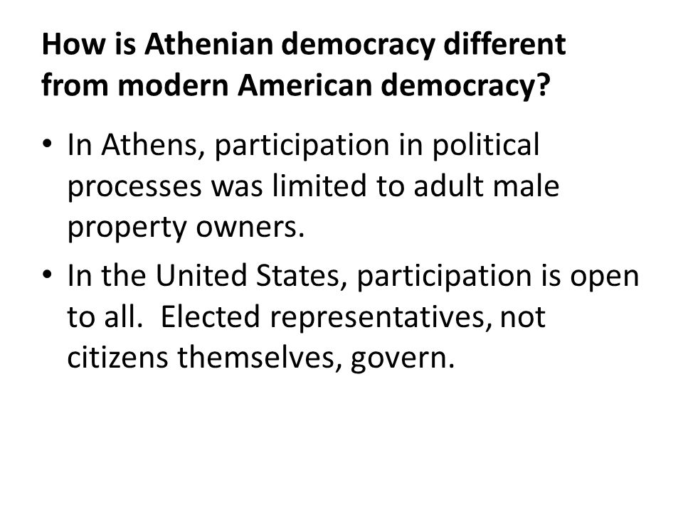 How is Athenian democracy different from modern American democracy? In Athens, participation in political processes was limited to adult male property
