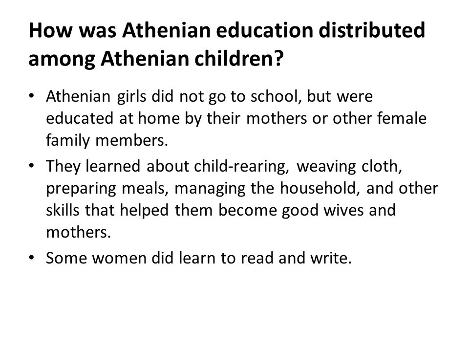 How was Athenian education distributed among Athenian children? Athenian girls did not go to school, but were educated at home by their mothers or oth